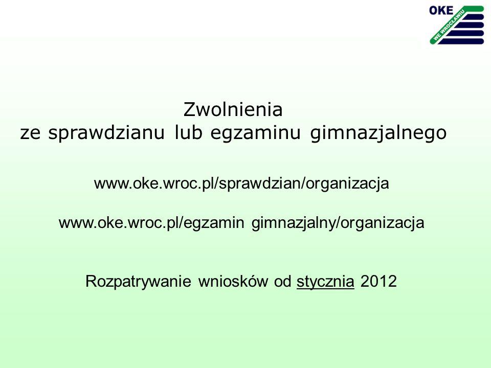 www.oke.wroc.pl/sprawdzian/organizacja www.oke.wroc.pl/egzamin gimnazjalny/organizacja Rozpatrywanie wniosków od stycznia 2012 Zwolnienia ze sprawdzianu lub egzaminu gimnazjalnego