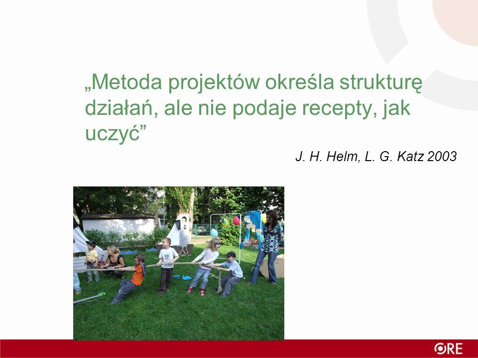 Metoda projektów określa strukturę działań, ale nie podaje recepty, jak uczyć J. H. Helm, L. G. Katz 2003