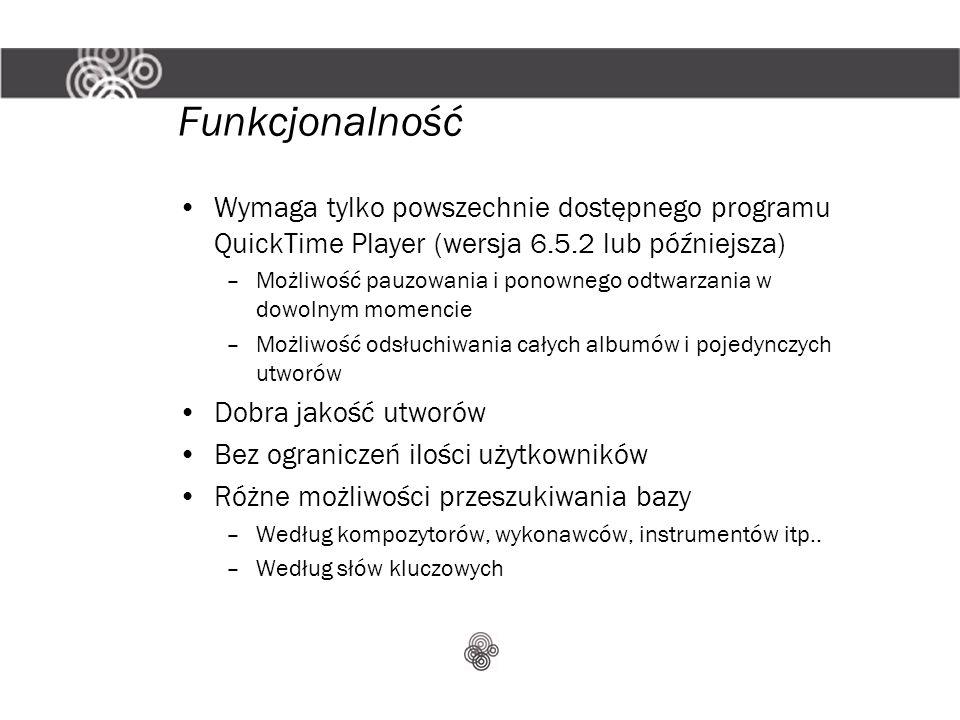 Funkcjonalność Wymaga tylko powszechnie dostępnego programu QuickTime Player (wersja 6.5.2 lub późniejsza) –Możliwość pauzowania i ponownego odtwarzania w dowolnym momencie –Możliwość odsłuchiwania całych albumów i pojedynczych utworów Dobra jakość utworów Bez ograniczeń ilości użytkowników Różne możliwości przeszukiwania bazy –Według kompozytorów, wykonawców, instrumentów itp..