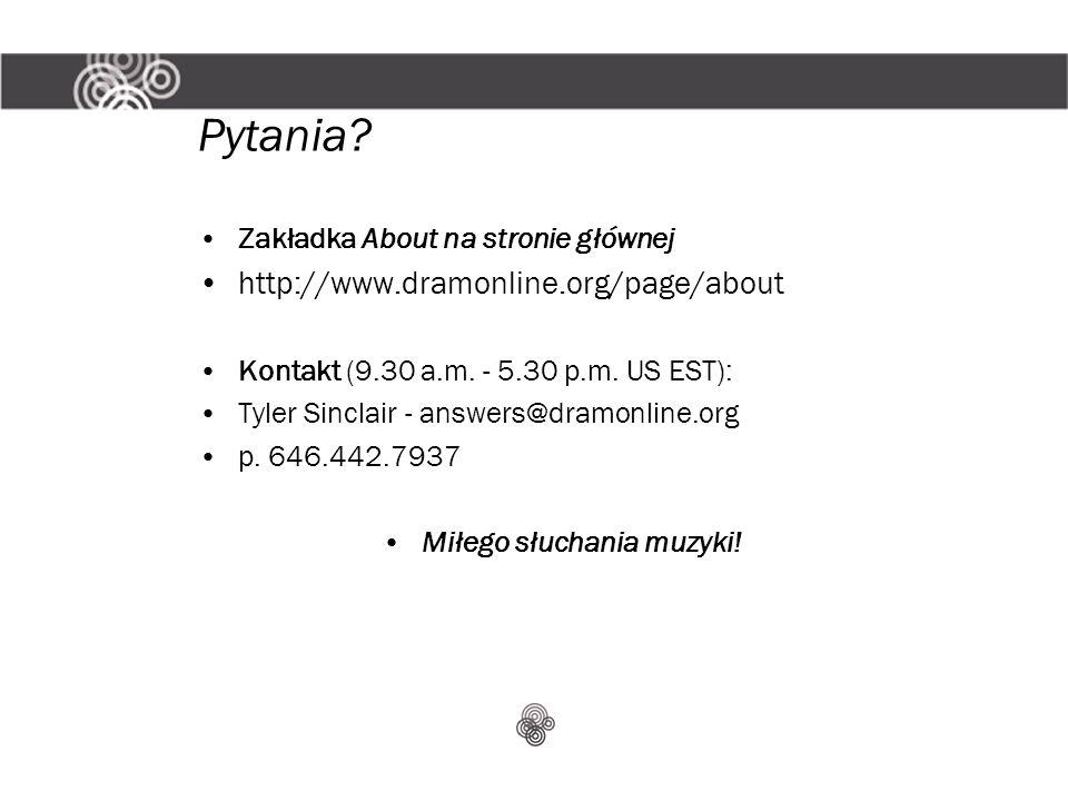 Pytania? Zakładka About na stronie głównej http://www.dramonline.org/page/about Kontakt (9.30 a.m. - 5.30 p.m. US EST): Tyler Sinclair - answers@dramo