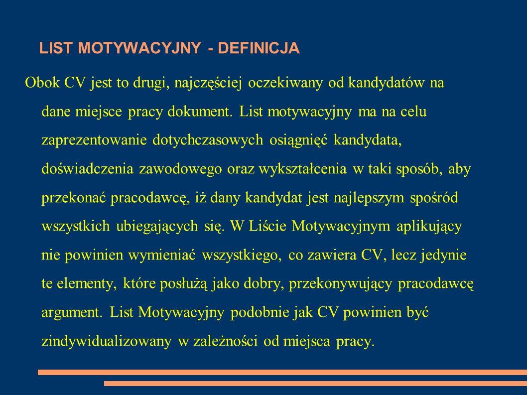 LIST MOTYWACYJNY - DEFINICJA Obok CV jest to drugi, najczęściej oczekiwany od kandydatów na dane miejsce pracy dokument. List motywacyjny ma na celu z