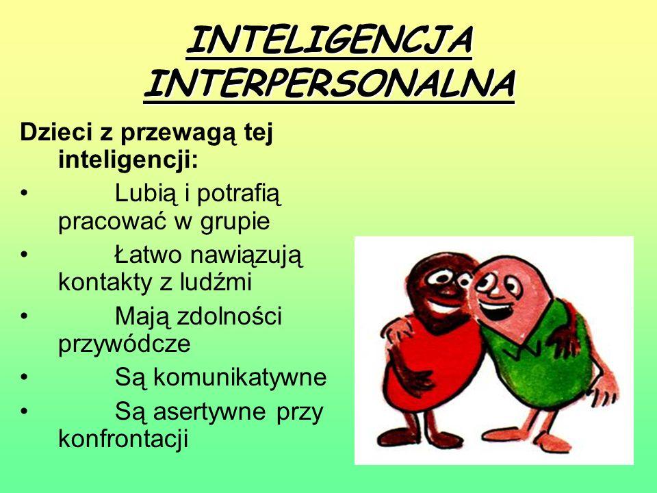 INTELIGENCJA INTERPERSONALNA Dzieci z przewagą tej inteligencji: Lubią i potrafią pracować w grupie Łatwo nawiązują kontakty z ludźmi Mają zdolności p