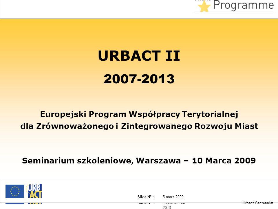 16 décembre 2013 Slide N° 1 5 mars 2009 Slide N° 1 Urbact Secretariat URBACT II 2007-2013 Europejski Program Współpracy Terytorialnej dla Zrównoważonego i Zintegrowanego Rozwoju Miast Seminarium szkoleniowe, Warszawa – 10 Marca 2009