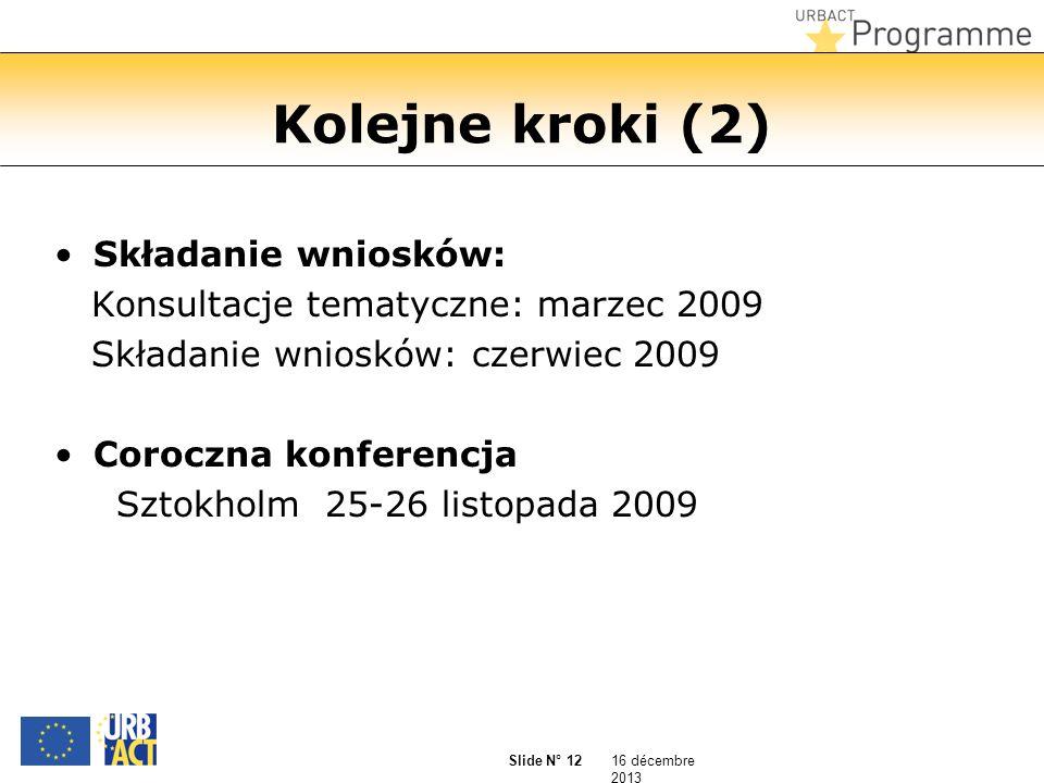 16 décembre 2013 Slide N° 12 Kolejne kroki (2) Składanie wniosków: Konsultacje tematyczne: marzec 2009 Składanie wniosków: czerwiec 2009 Coroczna konferencja Sztokholm 25-26 listopada 2009