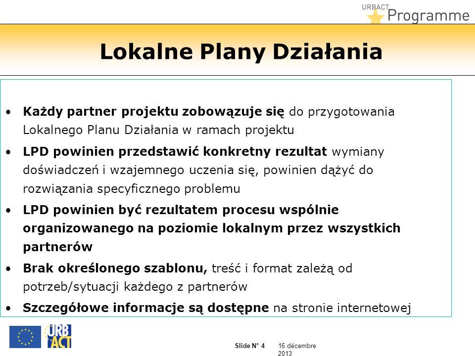 16 décembre 2013 Slide N° 4 Lokalne Plany Działania Każdy partner projektu zobowązuje się do przygotowania Lokalnego Planu Działania w ramach projektu LPD powinien przedstawić konkretny rezultat wymiany doświadczeń i wzajemnego uczenia się, powinien dążyć do rozwiązania specyficznego problemu LPD powinien być rezultatem procesu wspólnie organizowanego na poziomie lokalnym przez wszystkich partnerów Brak określonego szablonu, treść i format zależą od potrzeb/sytuacji każdego z partnerów Szczegółowe informacje są dostępne na stronie internetowej