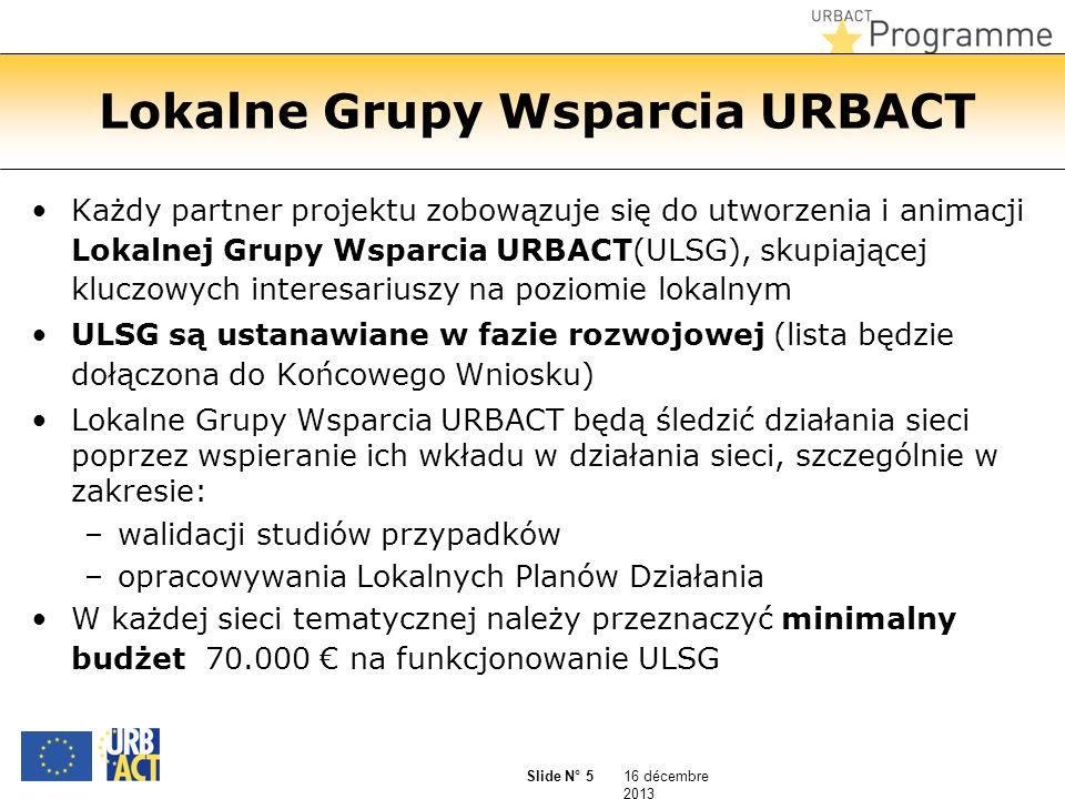 16 décembre 2013 Slide N° 5 Lokalne Grupy Wsparcia URBACT Każdy partner projektu zobowązuje się do utworzenia i animacji Lokalnej Grupy Wsparcia URBACT(ULSG), skupiającej kluczowych interesariuszy na poziomie lokalnym ULSG są ustanawiane w fazie rozwojowej (lista będzie dołączona do Końcowego Wniosku) Lokalne Grupy Wsparcia URBACT będą śledzić działania sieci poprzez wspieranie ich wkładu w działania sieci, szczególnie w zakresie: –walidacji studiów przypadków –opracowywania Lokalnych Planów Działania W każdej sieci tematycznej należy przeznaczyć minimalny budżet 70.000 na funkcjonowanie ULSG