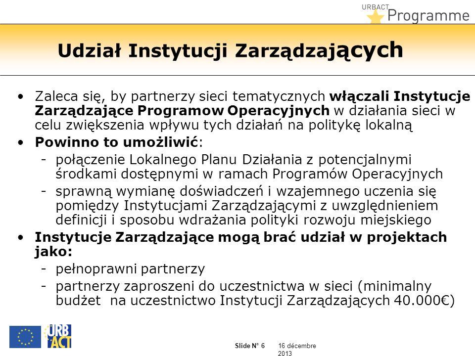16 décembre 2013 Slide N° 6 Udział Instytucji Zarządzaj ących Zaleca się, by partnerzy sieci tematycznych włączali Instytucje Zarządzające Programow Operacyjnych w działania sieci w celu zwiększenia wpływu tych działań na politykę lokalną Powinno to umożliwić: -połączenie Lokalnego Planu Działania z potencjalnymi środkami dostępnymi w ramach Programów Operacyjnych -sprawną wymianę doświadczeń i wzajemnego uczenia się pomiędzy Instytucjami Zarządzającymi z uwzględnieniem definicji i sposobu wdrażania polityki rozwoju miejskiego Instytucje Zarządzające mogą brać udział w projektach jako: -pełnoprawni partnerzy -partnerzy zaproszeni do uczestnictwa w sieci (minimalny budżet na uczestnictwo Instytucji Zarządzających 40.000)