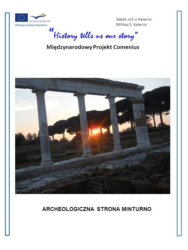 History tells us our story A Multilateral Comenius Project 2011-2013 2 2 Archeologiczna strona Minturno Wolę mitologię niż historię ponieważ historia zaczyna się od rzeczywistości i kończy na kłamstwach podczas gdy mitologia zaczyna się od kłamstw a kończy prawdą Bernardo Bertolucci