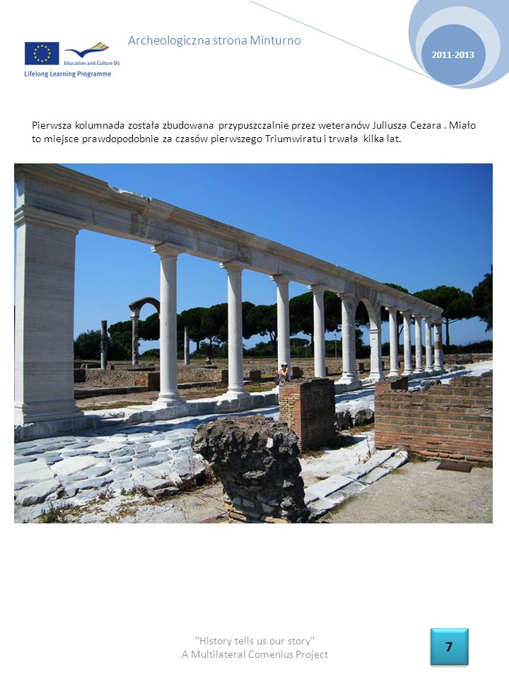 History tells us our story A Multilateral Comenius Project 2011-2013 8 8 Archeologiczna strona Minturno Augustus lub Tiberius oddali najbardziej rzucające się w oczy, obecny pomnik-zabytek Minturno, akwedukt który prowadził od środka do zachodniej bramy doprowadzając wodę z Monti Aurenci (11 km)