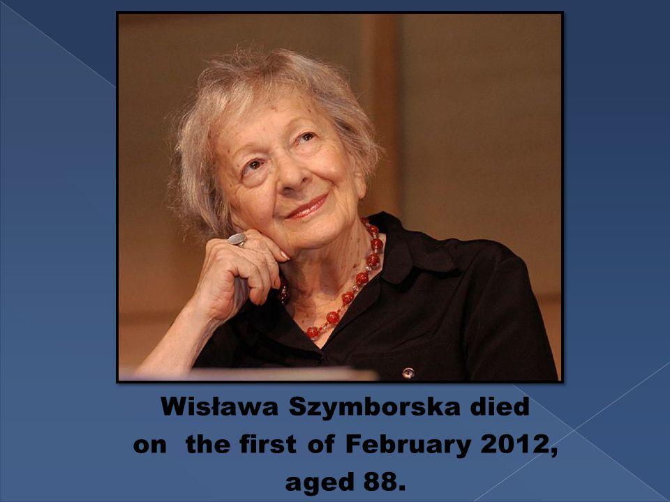 Wisława Szymborska died on the first of February 2012, aged 88.