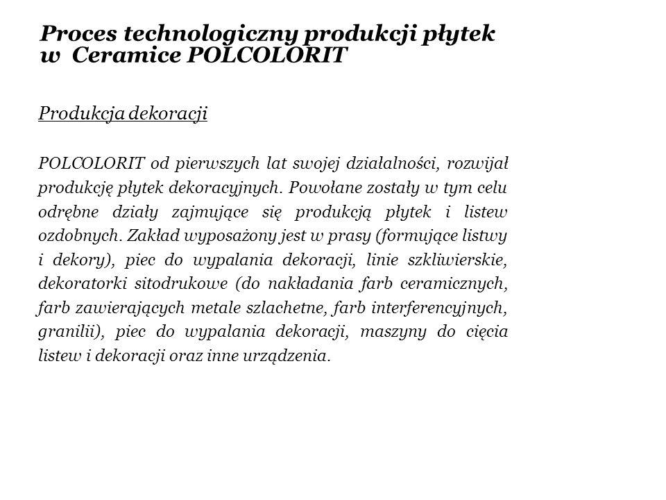 Proces technologiczny produkcji płytek w Ceramice POLCOLORIT Produkcja dekoracji POLCOLORIT od pierwszych lat swojej działalności, rozwijał produkcję