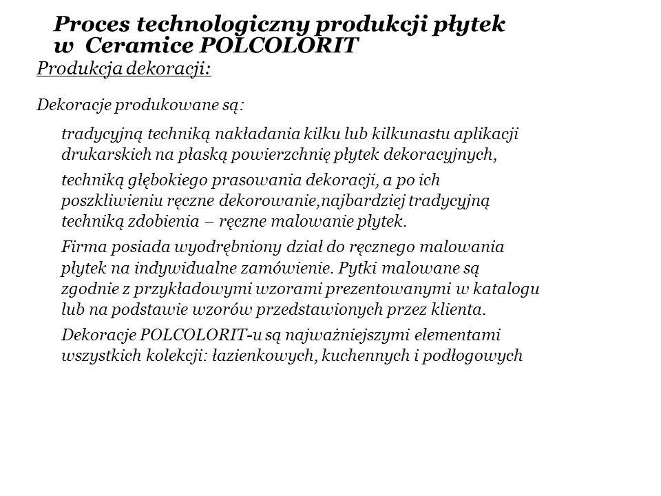 Proces technologiczny produkcji płytek w Ceramice POLCOLORIT Produkcja dekoracji: Dekoracje produkowane są: tradycyjną techniką nakładania kilku lub k