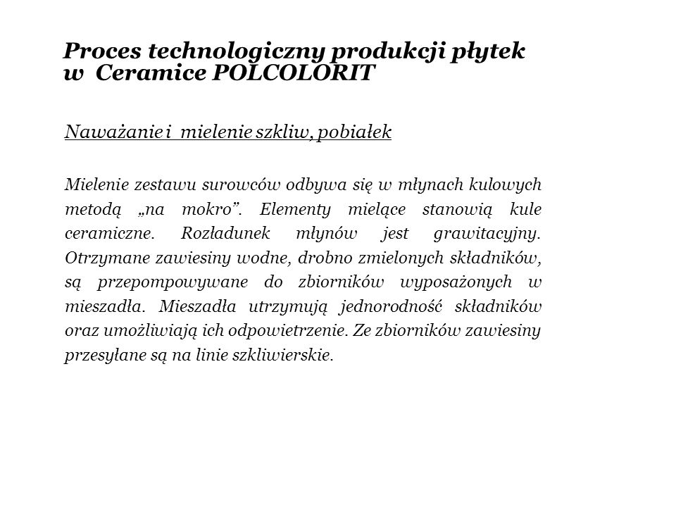 Proces technologiczny produkcji płytek w Ceramice POLCOLORIT Linie szkliwierskie Uformowane w procesie prasowania surowe płytki transportowane są na linię szkliwierską, gdzie pokrywane są warstwami pobiałek (pierwsza warstwa nanoszona na czerep niewypalonej płytki) oraz warstwami szkliwa i aplikacjami dekoracyjnymi.