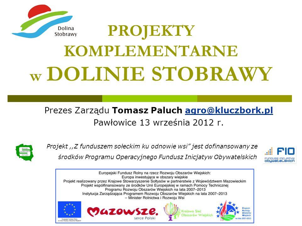 PROJEKTY KOMPLEMENTARNE w DOLINIE STOBRAWY Prezes Zarządu Tomasz Paluch agro@kluczbork.pl Pawłowice 13 września 2012 r. Projekt,,Z funduszem sołeckim