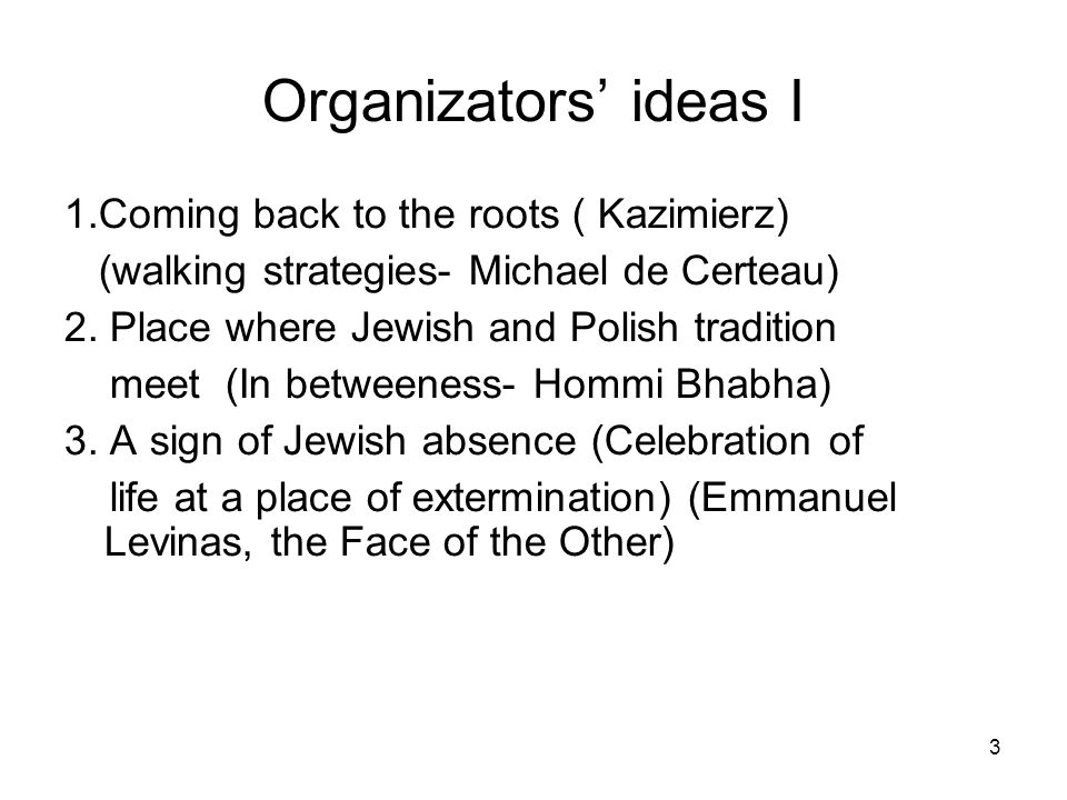3 Organizators ideas I 1.Coming back to the roots ( Kazimierz) (walking strategies- Michael de Certeau) 2. Place where Jewish and Polish tradition mee