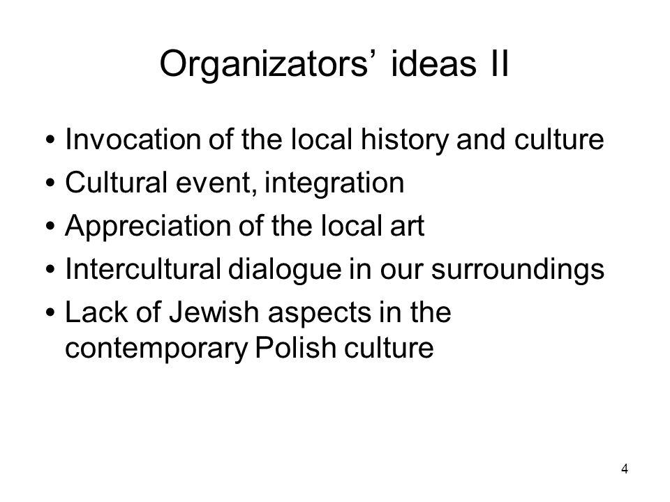 4 Organizators ideas II Invocation of the local history and culture Cultural event, integration Appreciation of the local art Intercultural dialogue i