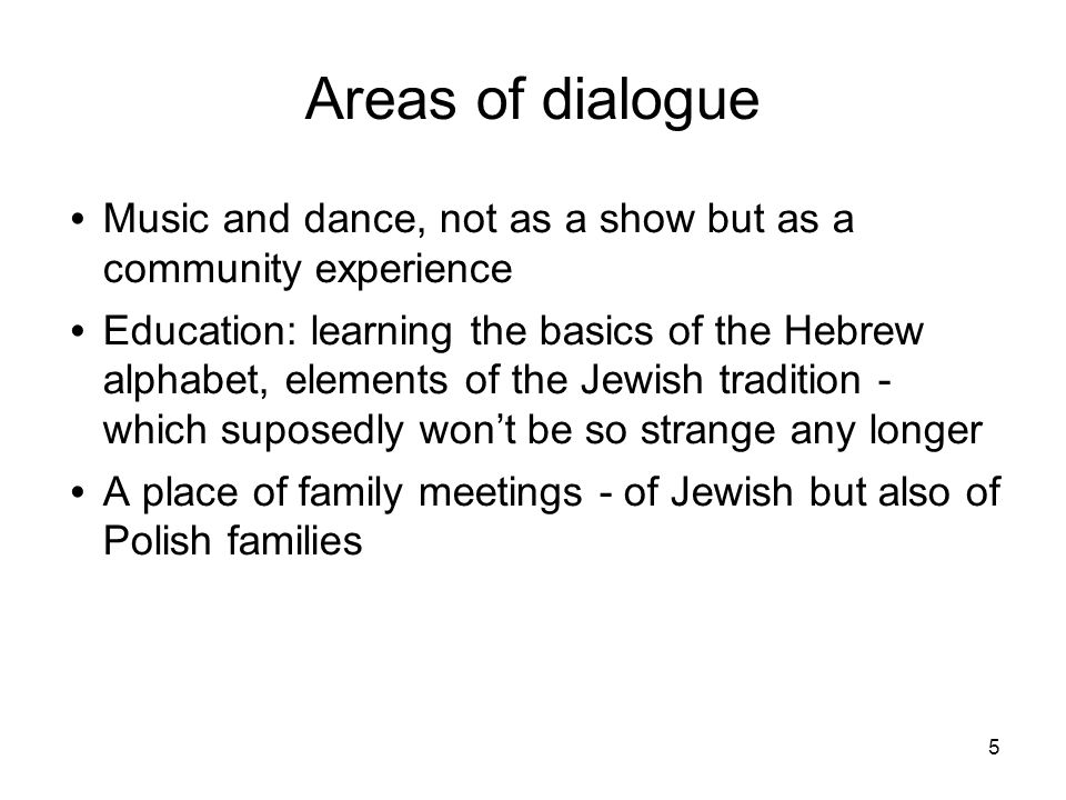 5 Areas of dialogue Music and dance, not as a show but as a community experience Education: learning the basics of the Hebrew alphabet, elements of the Jewish tradition - which suposedly wont be so strange any longer A place of family meetings - of Jewish but also of Polish families