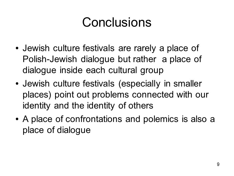 9 Conclusions Jewish culture festivals are rarely a place of Polish-Jewish dialogue but rather a place of dialogue inside each cultural group Jewish culture festivals (especially in smaller places) point out problems connected with our identity and the identity of others A place of confrontations and polemics is also a place of dialogue