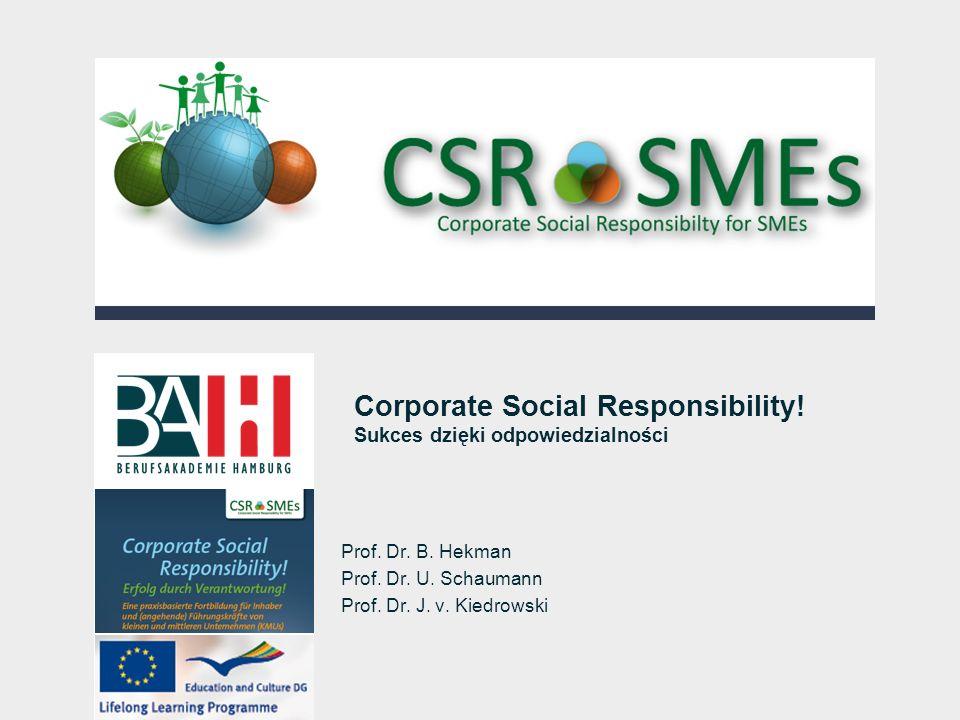 Corporate Social Responsibility! Sukces dzięki odpowiedzialności Prof. Dr. B. Hekman Prof. Dr. U. Schaumann Prof. Dr. J. v. Kiedrowski