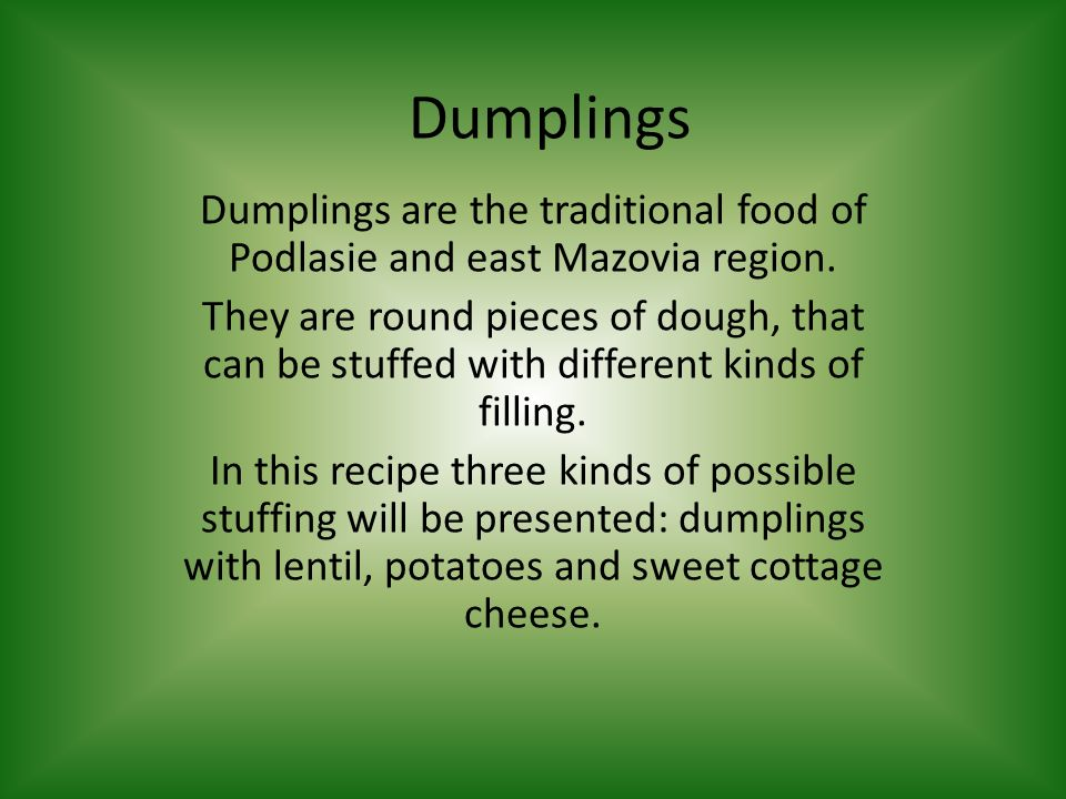 Dumplings Dumplings are the traditional food of Podlasie and east Mazovia region. They are round pieces of dough, that can be stuffed with different k