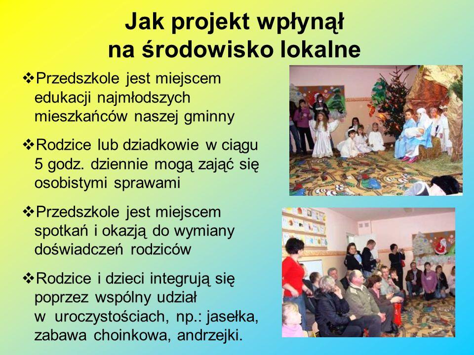 Jak projekt wpłynął na środowisko lokalne Przedszkole jest miejscem edukacji najmłodszych mieszkańców naszej gminny Rodzice lub dziadkowie w ciągu 5 g