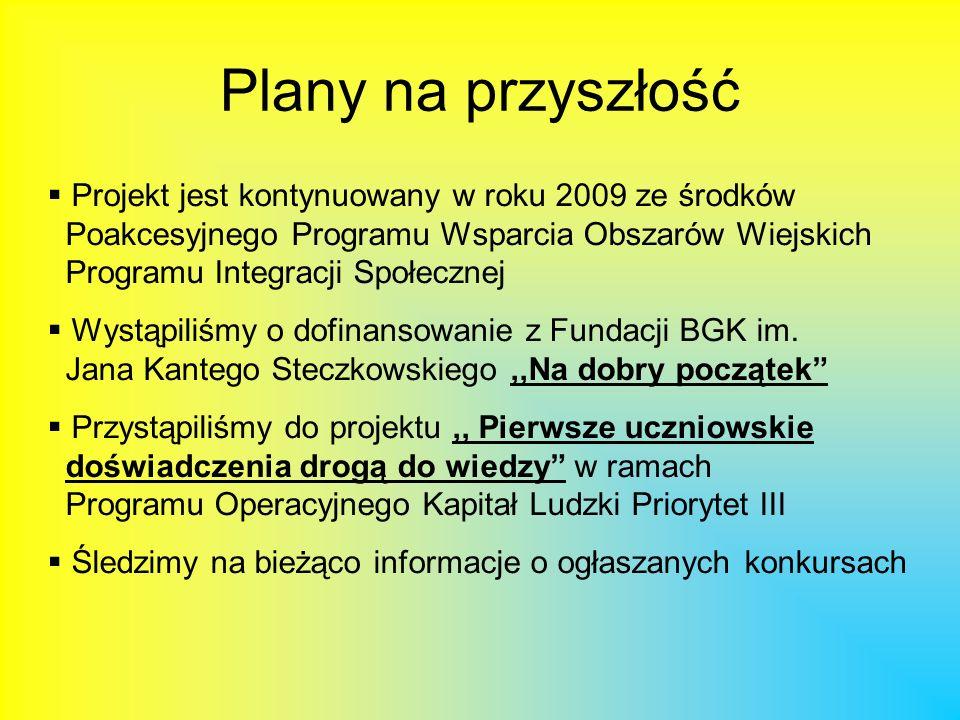 Plany na przyszłość Projekt jest kontynuowany w roku 2009 ze środków Poakcesyjnego Programu Wsparcia Obszarów Wiejskich Programu Integracji Społecznej