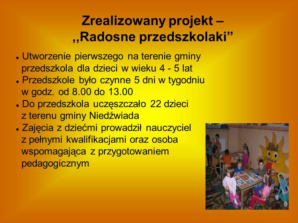 Zrealizowany projekt –,,Radosne przedszkolaki Utworzenie pierwszego na terenie gminy przedszkola dla dzieci w wieku 4 - 5 lat Przedszkole było czynne