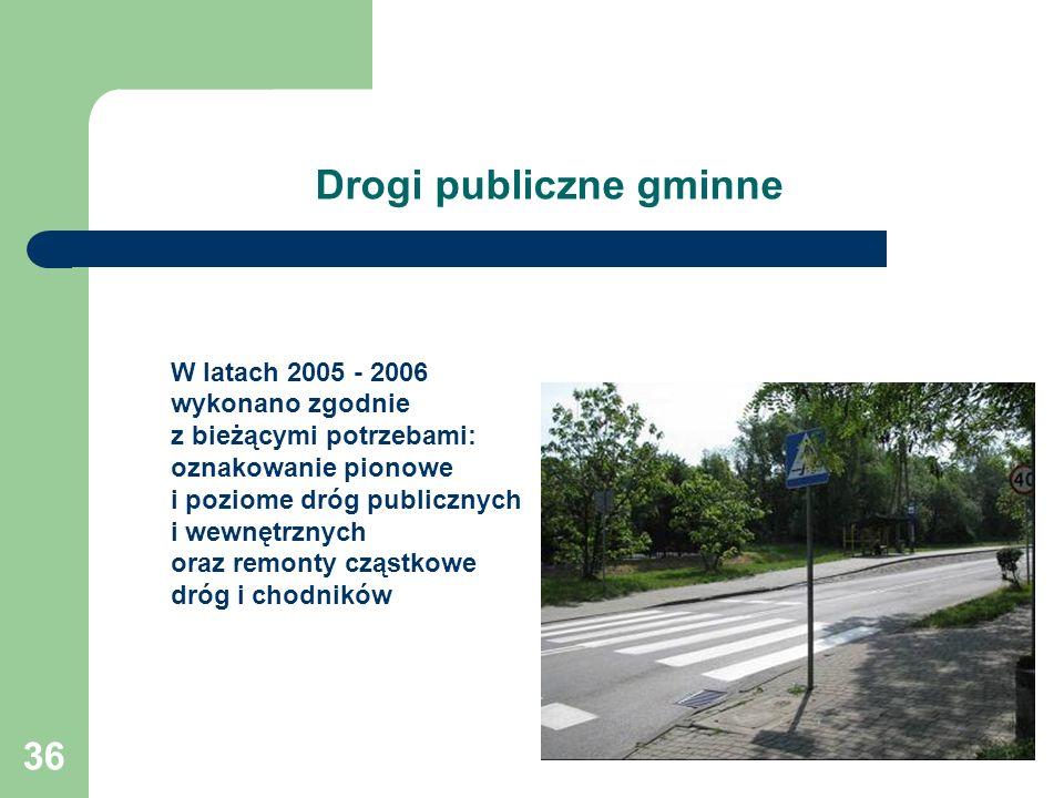 36 Drogi publiczne gminne W latach 2005 - 2006 wykonano zgodnie z bieżącymi potrzebami: oznakowanie pionowe i poziome dróg publicznych i wewnętrznych
