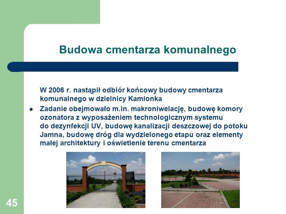 45 Budowa cmentarza komunalnego W 2006 r. nastąpił odbiór końcowy budowy cmentarza komunalnego w dzielnicy Kamionka Zadanie obejmowało m.in. makroniwe
