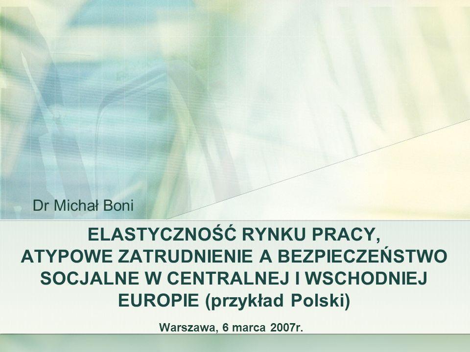 ELASTYCZNOŚĆ RYNKU PRACY, ATYPOWE ZATRUDNIENIE A BEZPIECZEŃSTWO SOCJALNE W CENTRALNEJ I WSCHODNIEJ EUROPIE (przykład Polski) Warszawa, 6 marca 2007r.