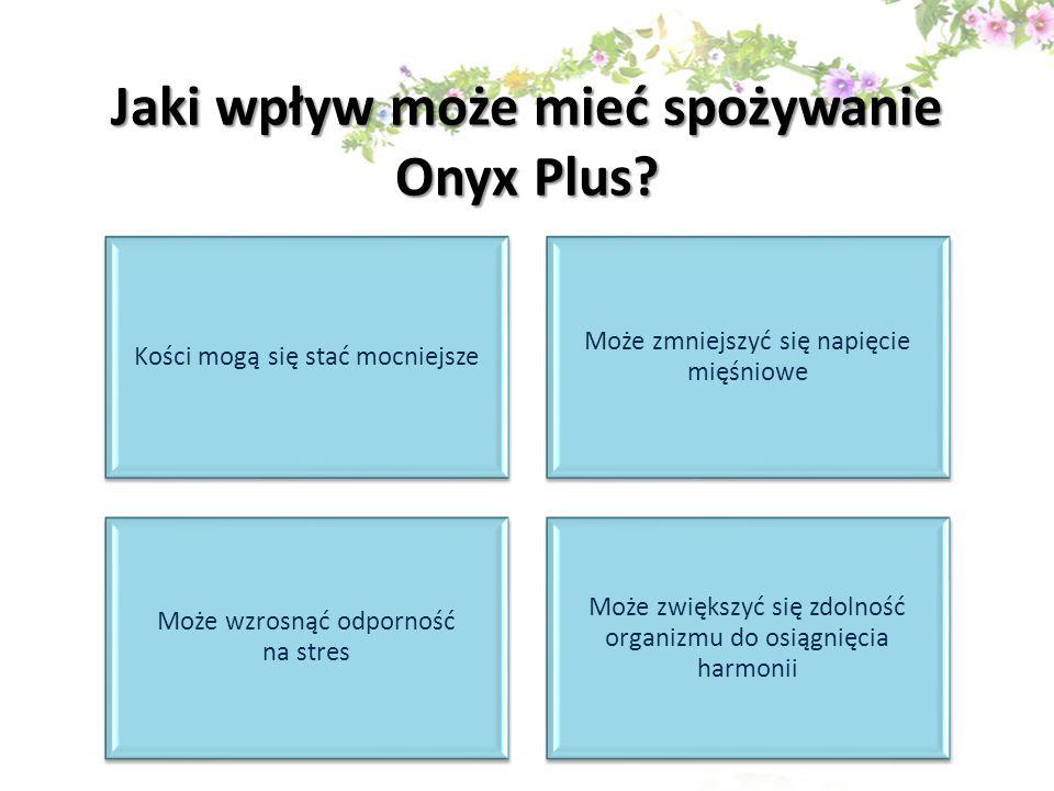 Jaki wpływ może mieć spożywanie Onyx Plus? Kości mogą się stać mocniejsze Może zmniejszyć się napięcie mięśniowe Może wzrosnąć odporność na stres Może