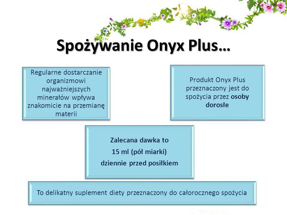 Spożywanie Onyx Plus… Regularne dostarczanie organizmowi najważniejszych minerałów wpływa znakomicie na przemianę materii Zalecana dawka to 15 ml (pół
