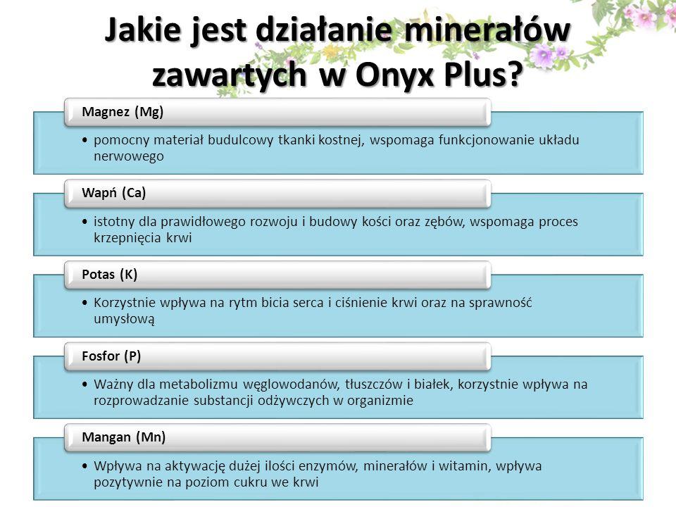 Jakie jest działanie minerałów zawartych w Onyx Plus? pomocny materiał budulcowy tkanki kostnej, wspomaga funkcjonowanie układu nerwowego Magnez (Mg)