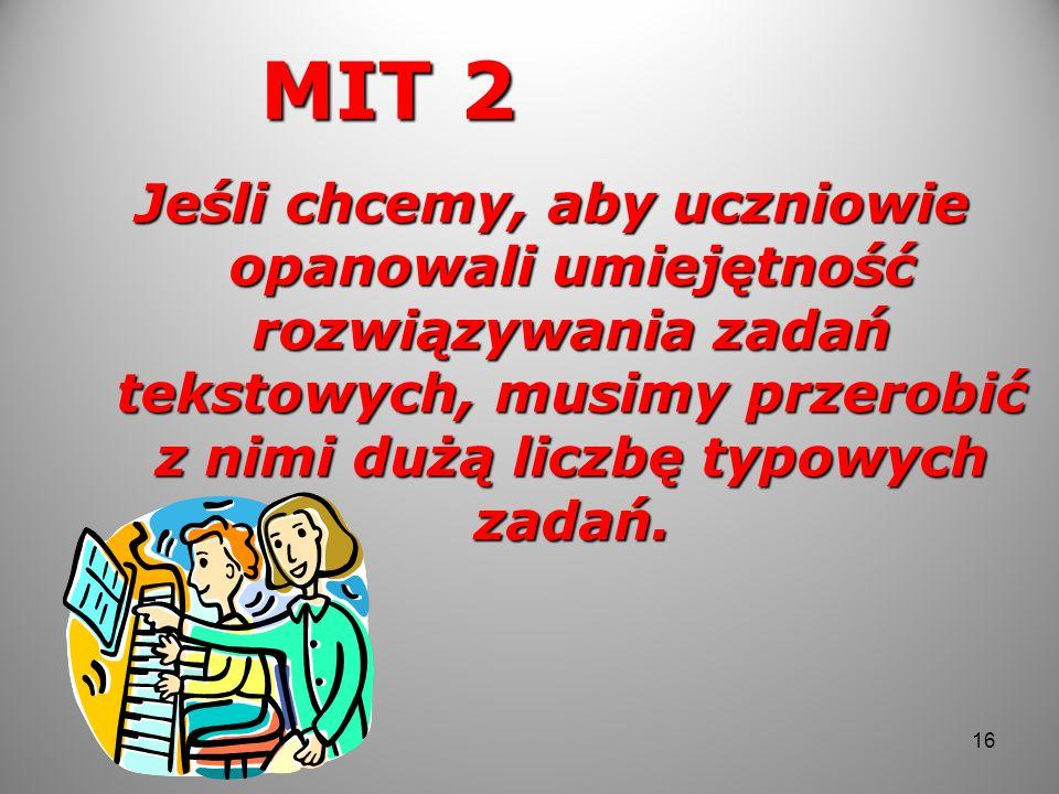 MIT 2 Jeśli chcemy, aby uczniowie opanowali umiejętność rozwiązywania zadań tekstowych, musimy przerobić z nimi dużą liczbę typowych zadań. 16