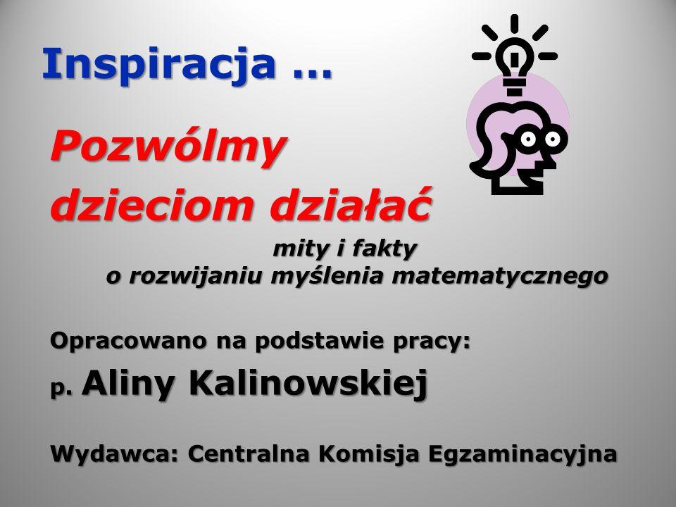 Inspiracja … Pozwólmy dzieciom działać mity i fakty o rozwijaniu myślenia matematycznego Opracowano na podstawie pracy: p. Aliny Kalinowskiej Wydawca: