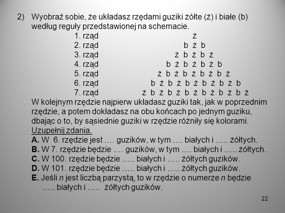 2)Wyobraź sobie, że układasz rzędami guziki żółte (ż) i białe (b) według reguły przedstawionej na schemacie. 1. rząd ż 2. rząd b ż b 3. rząd ż b ż b ż