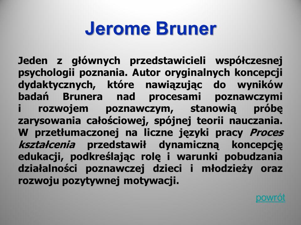 Jerome Bruner Jeden z głównych przedstawicieli współczesnej psychologii poznania. Autor oryginalnych koncepcji dydaktycznych, które nawiązując do wyni