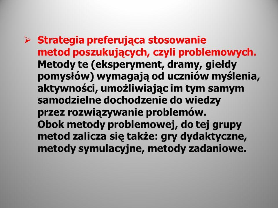 Strategia preferująca stosowanie metod poszukujących, czyli problemowych. Metody te (eksperyment, dramy, giełdy pomysłów) wymagają od uczniów myślenia