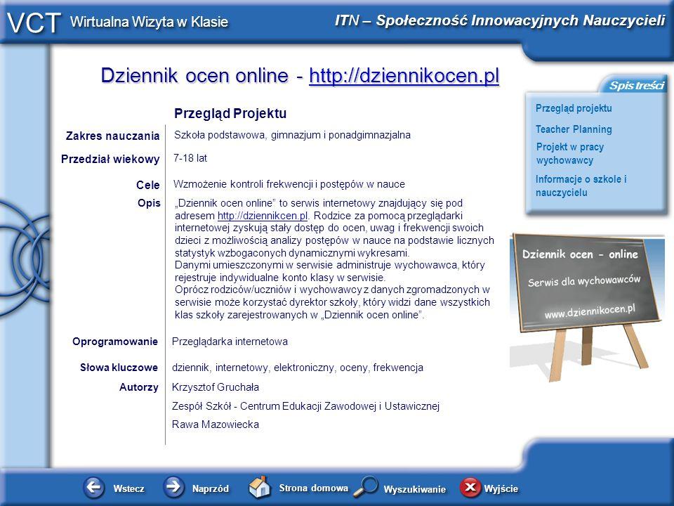 Dziennik ocen online - http://dziennikocen.pl http://dziennikocen.pl WsteczWstecz NaprzódNaprzód Strona domowa WyjścieWyjście Przegląd projektu ITN – Społeczność Innowacyjnych Nauczycieli Teacher Planning Projekt w pracy wychowawcy Informacje o szkole i nauczycielu Spis treści VCT Wirtualna Wizyta w Klasie WyszukiwanieWyszukiwanie Planowanie i zarządzanie działaniami Nauczyciela (1/3) Projekt który będę opisywał został napisany w listopadzie-grudniu 2007 roku w języku PHP (z wykorzystaniem JavaScript i MYSQ) i wdrażany do użytku szkolnego od dnia 01 stycznia 2008 roku.