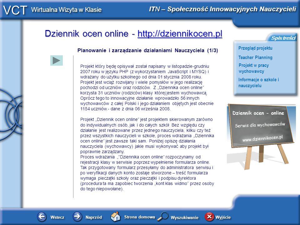 Dziennik ocen online - http://dziennikocen.pl http://dziennikocen.pl WsteczWstecz NaprzódNaprzód Strona domowa WyjścieWyjście Przegląd projektu ITN – Społeczność Innowacyjnych Nauczycieli Teacher Planning Projekt w pracy wychowawcy Informacje o szkole i nauczycielu Spis treści VCT Wirtualna Wizyta w Klasie WyszukiwanieWyszukiwanie Planowanie i zarządzanie działaniami Nauczyciela (2/3) Dokumenty Po zalogowaniu się na konto osobiste dalsza administracja kontem klasy odbywa się bez udziału administratorów serwisu.
