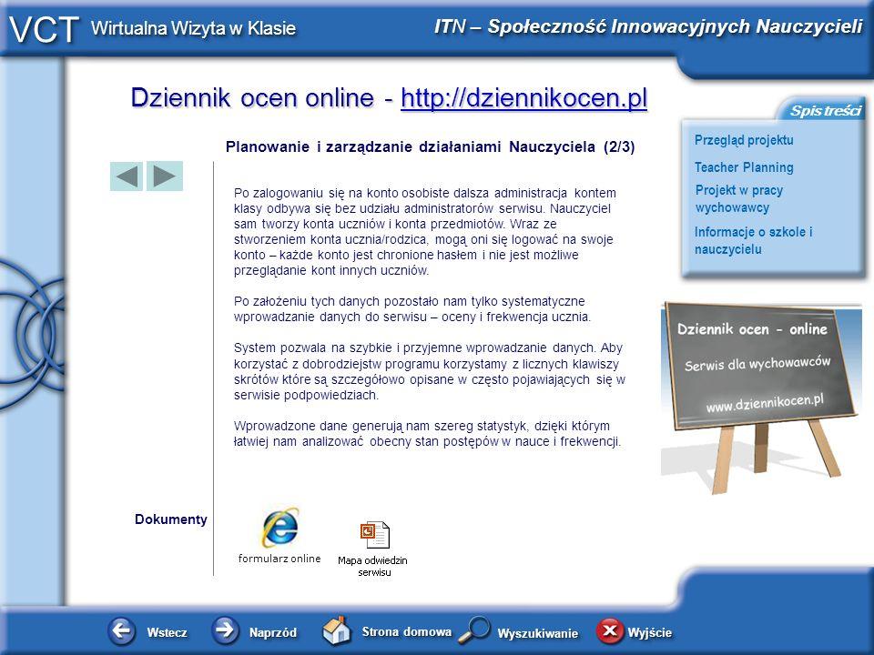 Dziennik ocen online - http://dziennikocen.pl http://dziennikocen.pl WsteczWstecz NaprzódNaprzód Strona domowa WyjścieWyjście Przegląd projektu ITN – Społeczność Innowacyjnych Nauczycieli Teacher Planning Projekt w pracy wychowawcy Informacje o szkole i nauczycielu Spis treści VCT Wirtualna Wizyta w Klasie WyszukiwanieWyszukiwanie Planowanie i zarządzanie działaniami Nauczyciela (3/3) Dokumenty Wprowadzone dane generują nam szereg statystyk ocen i frekwencji, dzięki którym łatwiej nam analizować obecny stan postępów w nauce i frekwencji.