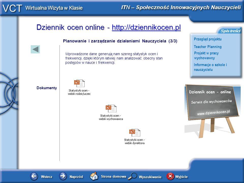 Dziennik ocen online - http://dziennikocen.pl http://dziennikocen.pl WsteczWstecz NaprzódNaprzód Strona domowa WyjścieWyjście Przegląd projektu ITN – Społeczność Innowacyjnych Nauczycieli Teacher Planning Projekt w pracy wychowawcy Informacje o szkole i nauczycielu Spis treści VCT Wirtualna Wizyta w Klasie WyszukiwanieWyszukiwanie Projekt w pracy nauczyciela Każdy wychowawca przed spotkaniem z rodzicami boryka się z koniecznością analizy ocen i frekwencji swoich wychowanków.