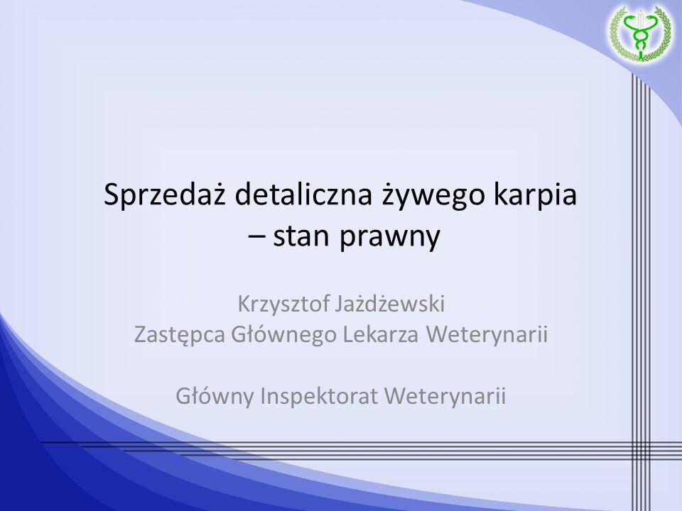 Sprzedaż detaliczna żywego karpia – stan prawny Krzysztof Jażdżewski Zastępca Głównego Lekarza Weterynarii Główny Inspektorat Weterynarii