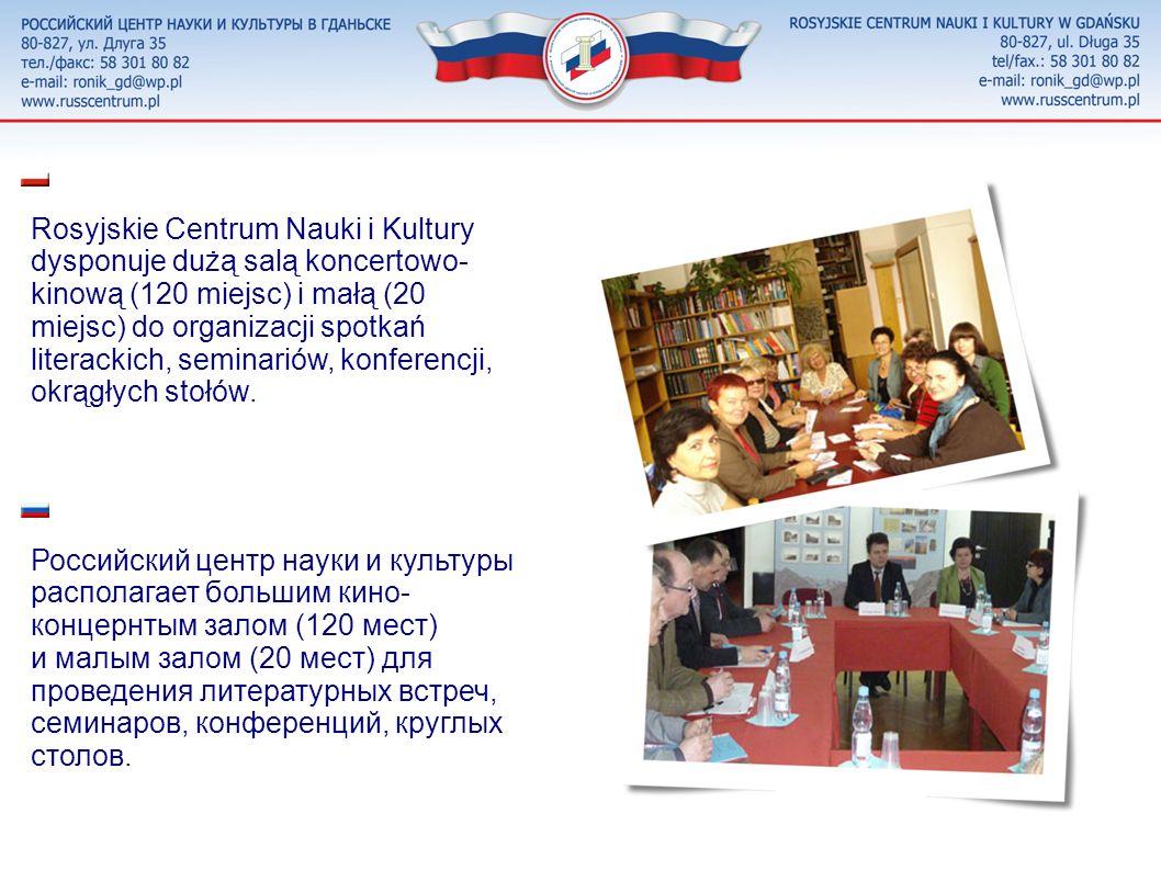 Rosyjskie Centrum Nauki i Kultury dysponuje dużą salą koncertowo- kinową (120 miejsc) i małą (20 miejsc) do organizacji spotkań literackich, seminariów, konferencji, okrągłych stołów.