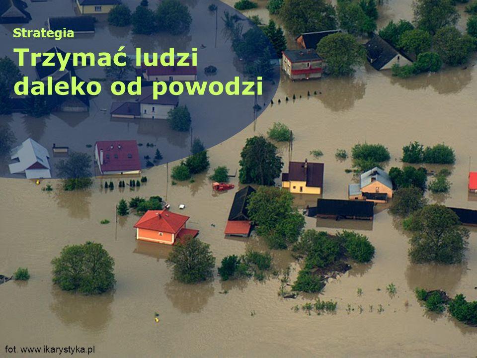 fot. www.ikarystyka.pl Strategia Trzymać ludzi daleko od powodzi
