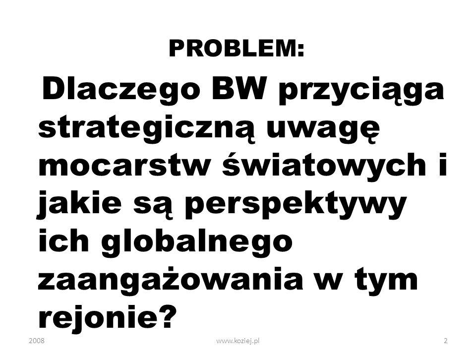 PROBLEM: Dlaczego BW przyciąga strategiczną uwagę mocarstw światowych i jakie są perspektywy ich globalnego zaangażowania w tym rejonie? 20082www.kozi