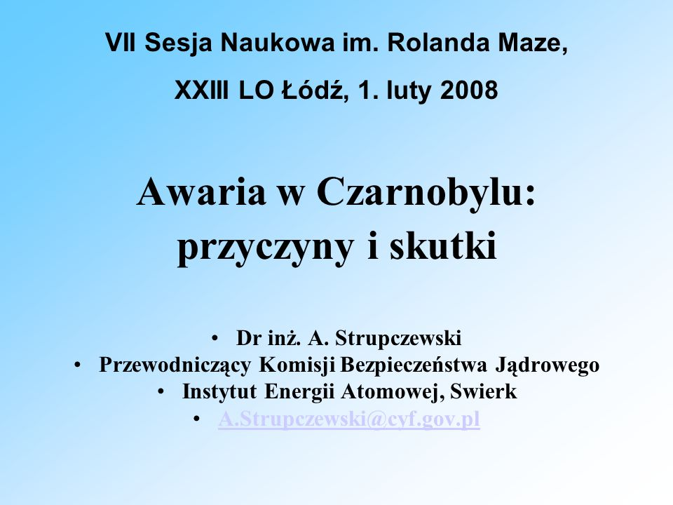 Awaria w Czarnobylu: przyczyny i skutki Dr inż. A. Strupczewski Przewodniczący Komisji Bezpieczeństwa Jądrowego Instytut Energii Atomowej, Swierk A.St