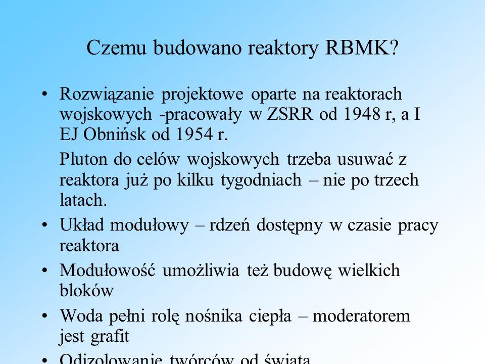 Czemu budowano reaktory RBMK? Rozwiązanie projektowe oparte na reaktorach wojskowych -pracowały w ZSRR od 1948 r, a I EJ Obnińsk od 1954 r. Pluton do