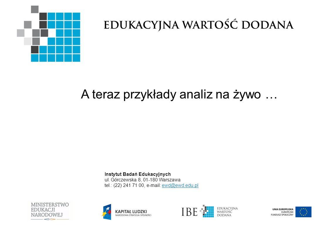 Instytut Badań Edukacyjnych ul. Górczewska 8, 01-180 Warszawa tel.: (22) 241 71 00, e-mail: ewd@ewd.edu.pl A teraz przykłady analiz na żywo …