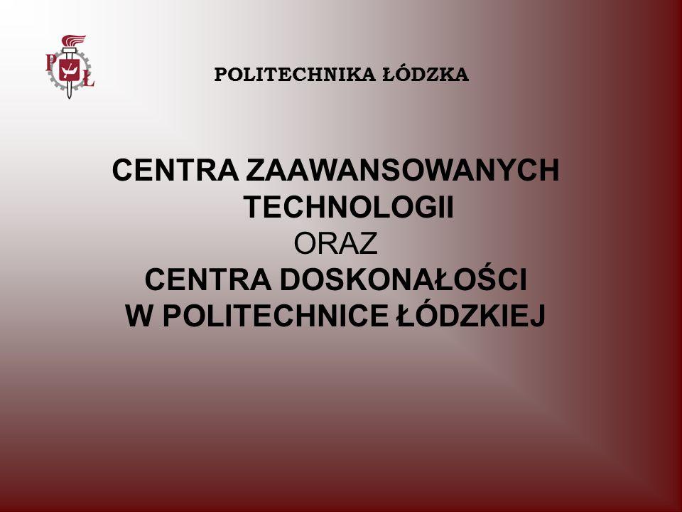 CENTRA ZAAWANSOWANYCH TECHNOLOGII ORAZ CENTRA DOSKONAŁOŚCI W POLITECHNICE ŁÓDZKIEJ POLITECHNIKA ŁÓDZKA